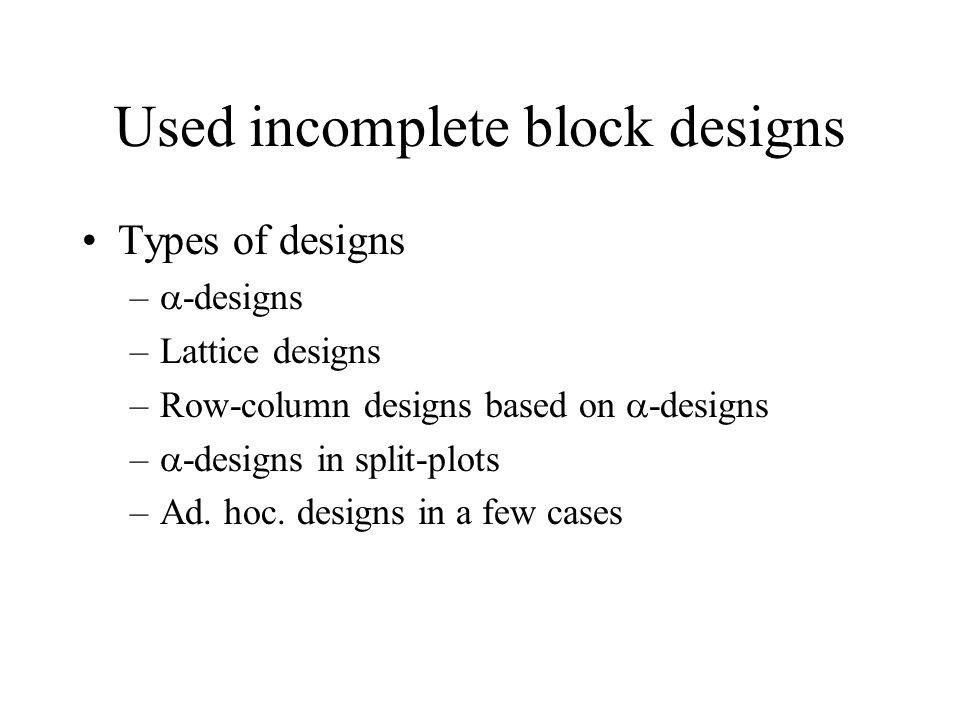 Used incomplete block designs Types of designs –  -designs –Lattice designs –Row-column designs based on  -designs –  -designs in split-plots –Ad.