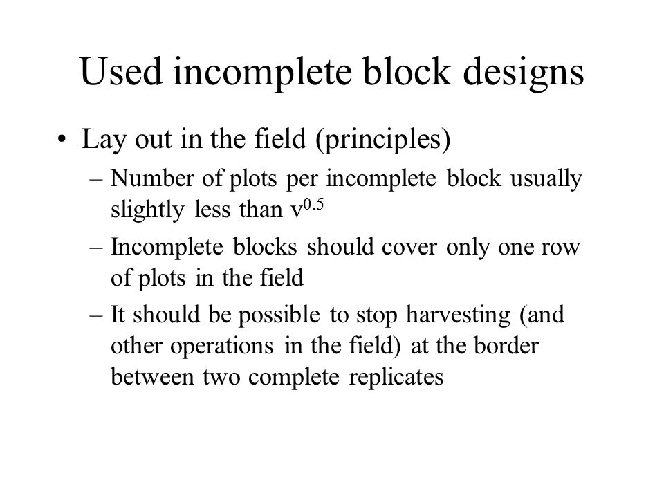Used incomplete block designs Lay out in the field (principles) –Number of plots per incomplete block usually slightly less than v 0.5 –Incomplete blocks should cover only one row of plots in the field –It should be possible to stop harvesting (and other operations in the field) at the border between two complete replicates