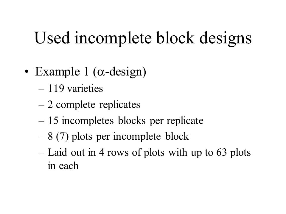 Used incomplete block designs Example 1 (  -design) –119 varieties –2 complete replicates –15 incompletes blocks per replicate –8 (7) plots per incomplete block –Laid out in 4 rows of plots with up to 63 plots in each