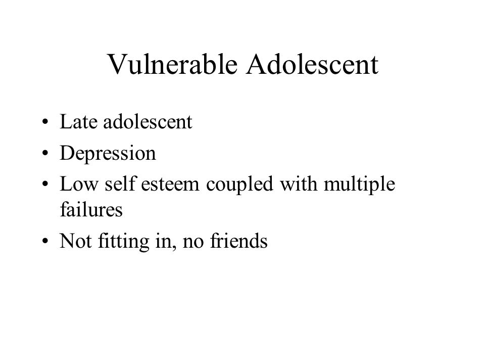 Vulnerable Adolescent Late adolescent Depression Low self esteem coupled with multiple failures Not fitting in, no friends