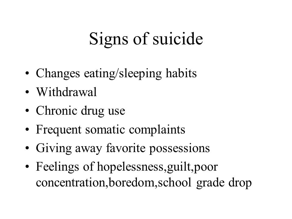 Signs of suicide Changes eating/sleeping habits Withdrawal Chronic drug use Frequent somatic complaints Giving away favorite possessions Feelings of hopelessness,guilt,poor concentration,boredom,school grade drop