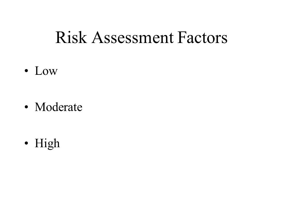 Risk Assessment Factors Low Moderate High