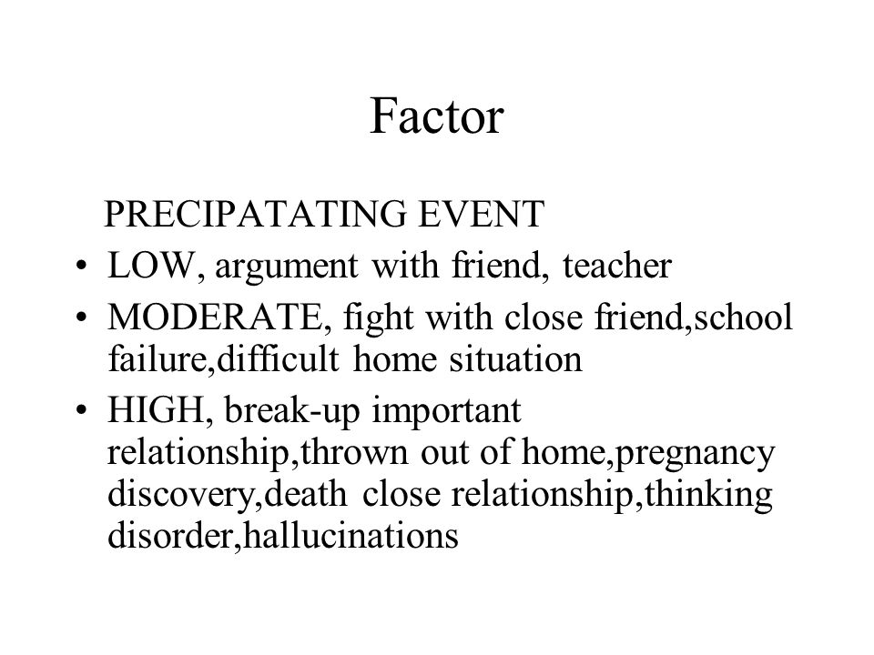 Factor PRECIPATATING EVENT LOW, argument with friend, teacher MODERATE, fight with close friend,school failure,difficult home situation HIGH, break-up important relationship,thrown out of home,pregnancy discovery,death close relationship,thinking disorder,hallucinations