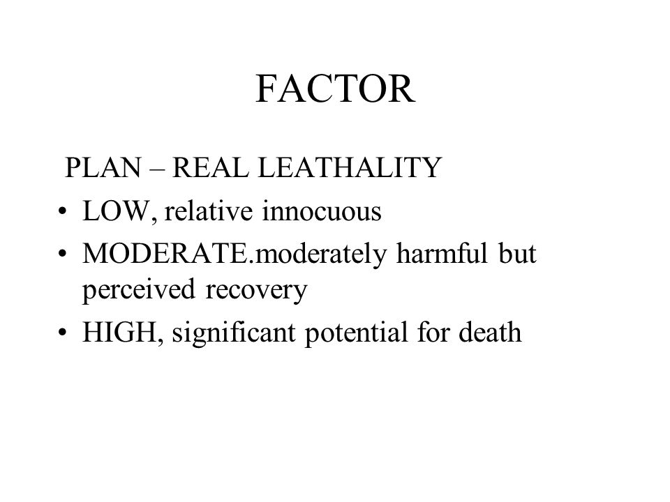 FACTOR PLAN – REAL LEATHALITY LOW, relative innocuous MODERATE.moderately harmful but perceived recovery HIGH, significant potential for death