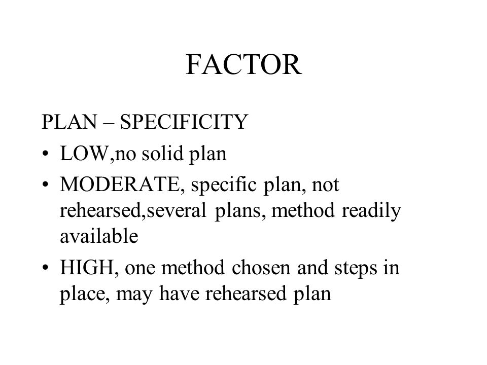 FACTOR PLAN – SPECIFICITY LOW,no solid plan MODERATE, specific plan, not rehearsed,several plans, method readily available HIGH, one method chosen and steps in place, may have rehearsed plan