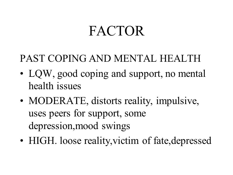 FACTOR PAST COPING AND MENTAL HEALTH LQW, good coping and support, no mental health issues MODERATE, distorts reality, impulsive, uses peers for support, some depression,mood swings HIGH.