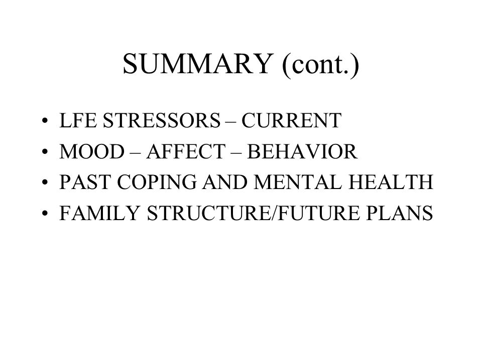 SUMMARY (cont.) LFE STRESSORS – CURRENT MOOD – AFFECT – BEHAVIOR PAST COPING AND MENTAL HEALTH FAMILY STRUCTURE/FUTURE PLANS