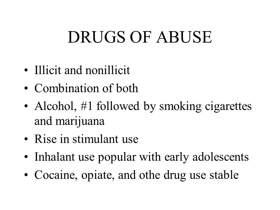 DRUGS OF ABUSE Illicit and nonillicit Combination of both Alcohol, #1 followed by smoking cigarettes and marijuana Rise in stimulant use Inhalant use popular with early adolescents Cocaine, opiate, and othe drug use stable