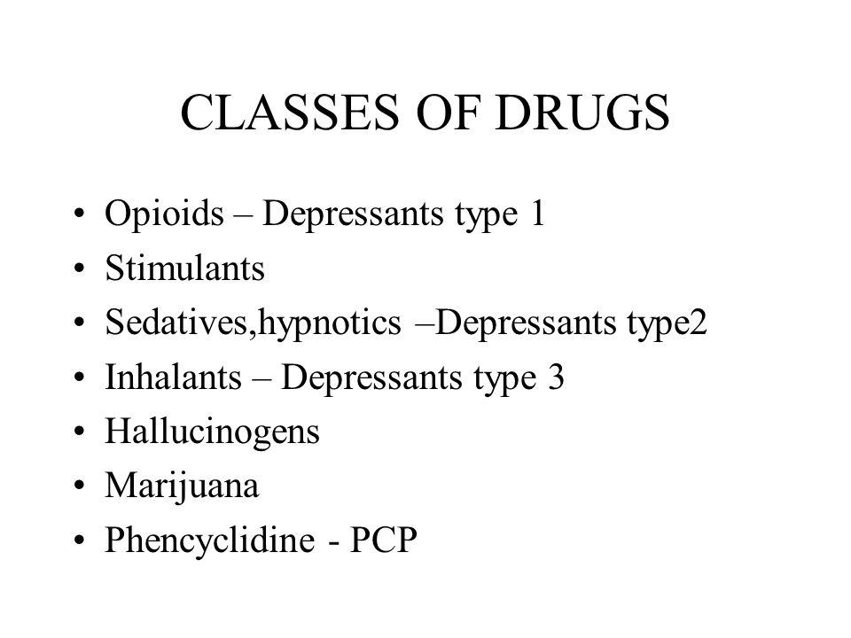 CLASSES OF DRUGS Opioids – Depressants type 1 Stimulants Sedatives,hypnotics –Depressants type2 Inhalants – Depressants type 3 Hallucinogens Marijuana Phencyclidine - PCP