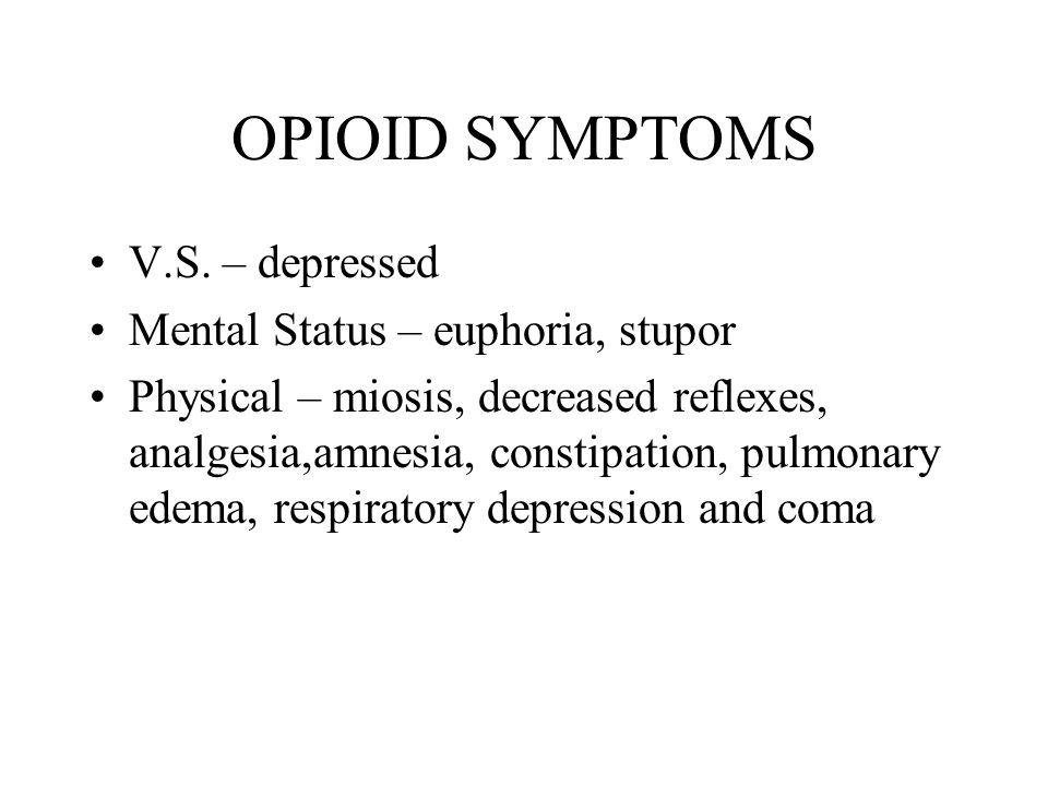 OPIOID SYMPTOMS V.S. – depressed Mental Status – euphoria, stupor Physical – miosis, decreased reflexes, analgesia,amnesia, constipation, pulmonary ed