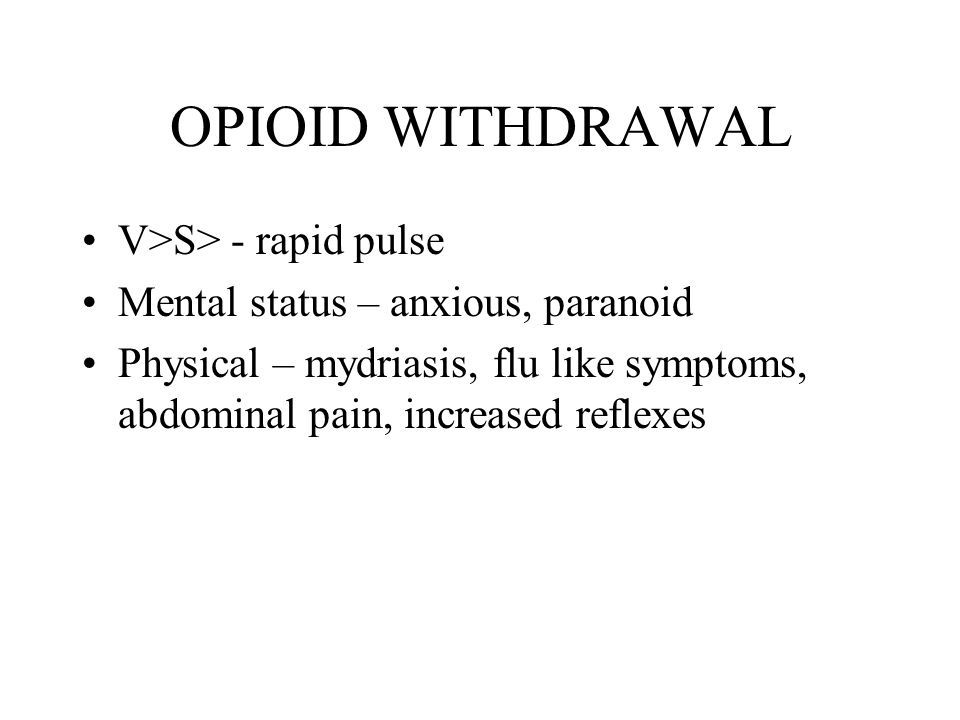 OPIOID WITHDRAWAL V>S> - rapid pulse Mental status – anxious, paranoid Physical – mydriasis, flu like symptoms, abdominal pain, increased reflexes