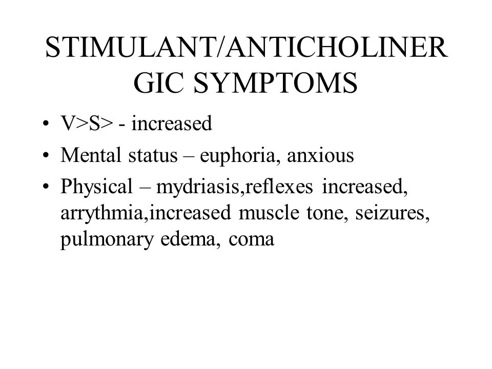 STIMULANT/ANTICHOLINER GIC SYMPTOMS V>S> - increased Mental status – euphoria, anxious Physical – mydriasis,reflexes increased, arrythmia,increased muscle tone, seizures, pulmonary edema, coma