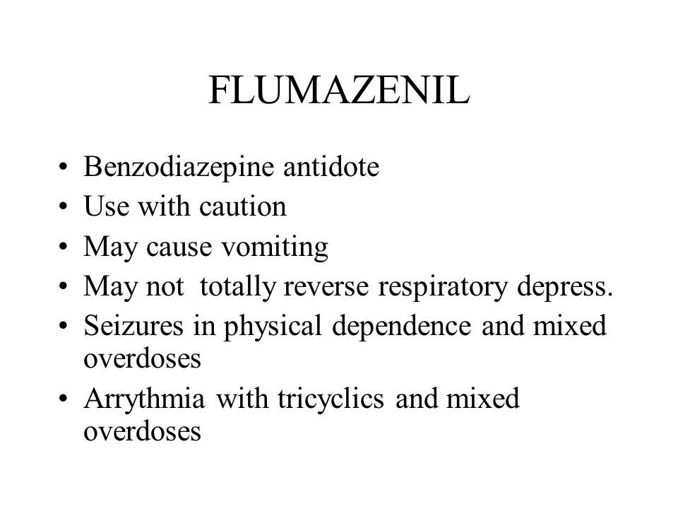 FLUMAZENIL Benzodiazepine antidote Use with caution May cause vomiting May not totally reverse respiratory depress.