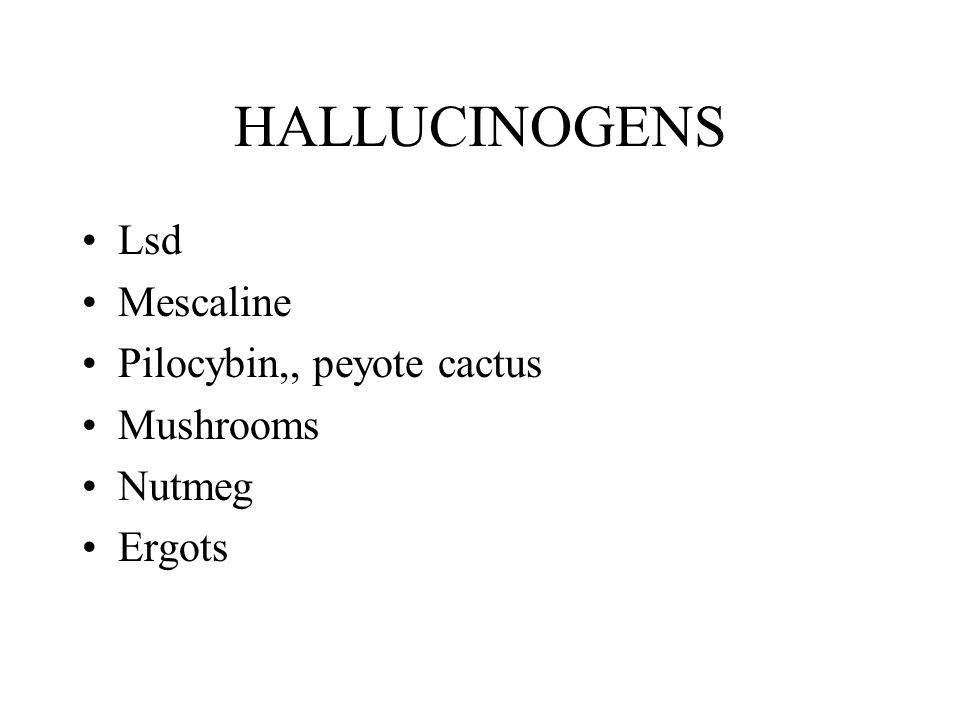 HALLUCINOGENS Lsd Mescaline Pilocybin,, peyote cactus Mushrooms Nutmeg Ergots