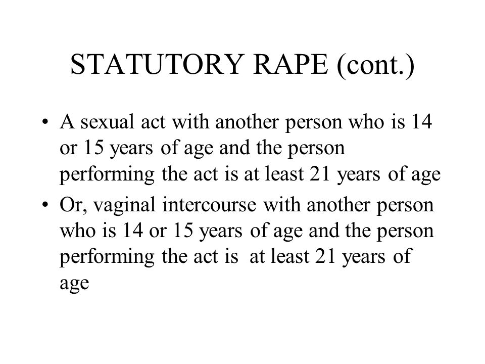 STATUTORY RAPE (cont.) A sexual act with another person who is 14 or 15 years of age and the person performing the act is at least 21 years of age Or, vaginal intercourse with another person who is 14 or 15 years of age and the person performing the act is at least 21 years of age