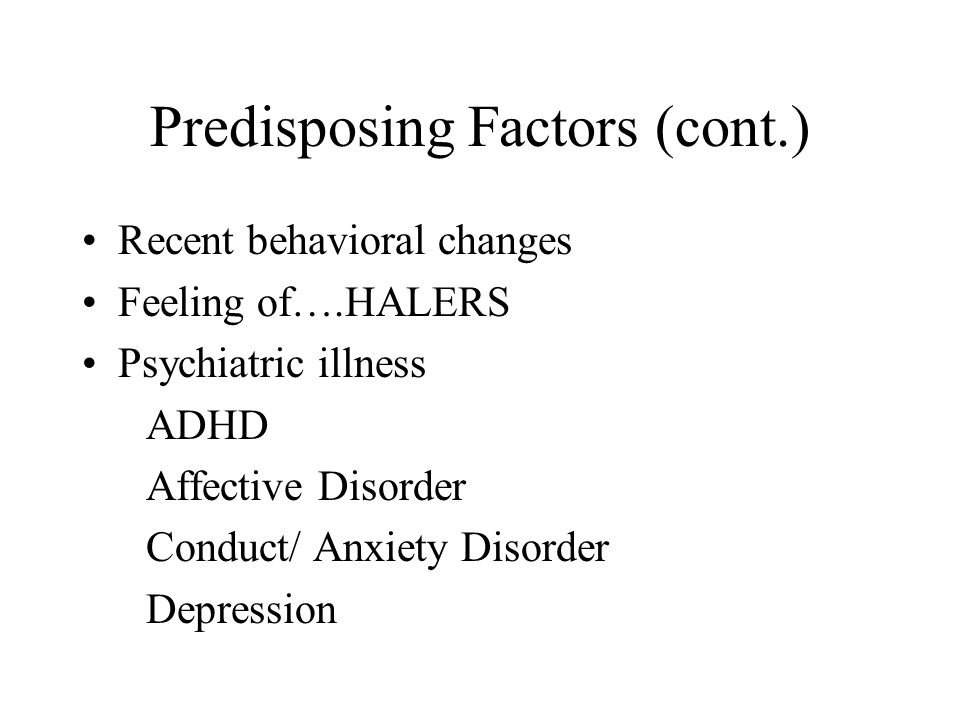 Predisposing Factors (cont.) Recent behavioral changes Feeling of….HALERS Psychiatric illness ADHD Affective Disorder Conduct/ Anxiety Disorder Depression