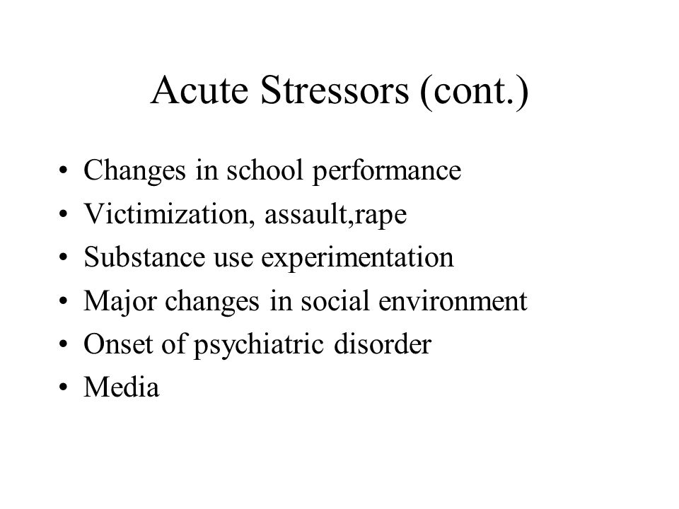 Acute Stressors (cont.) Changes in school performance Victimization, assault,rape Substance use experimentation Major changes in social environment Onset of psychiatric disorder Media