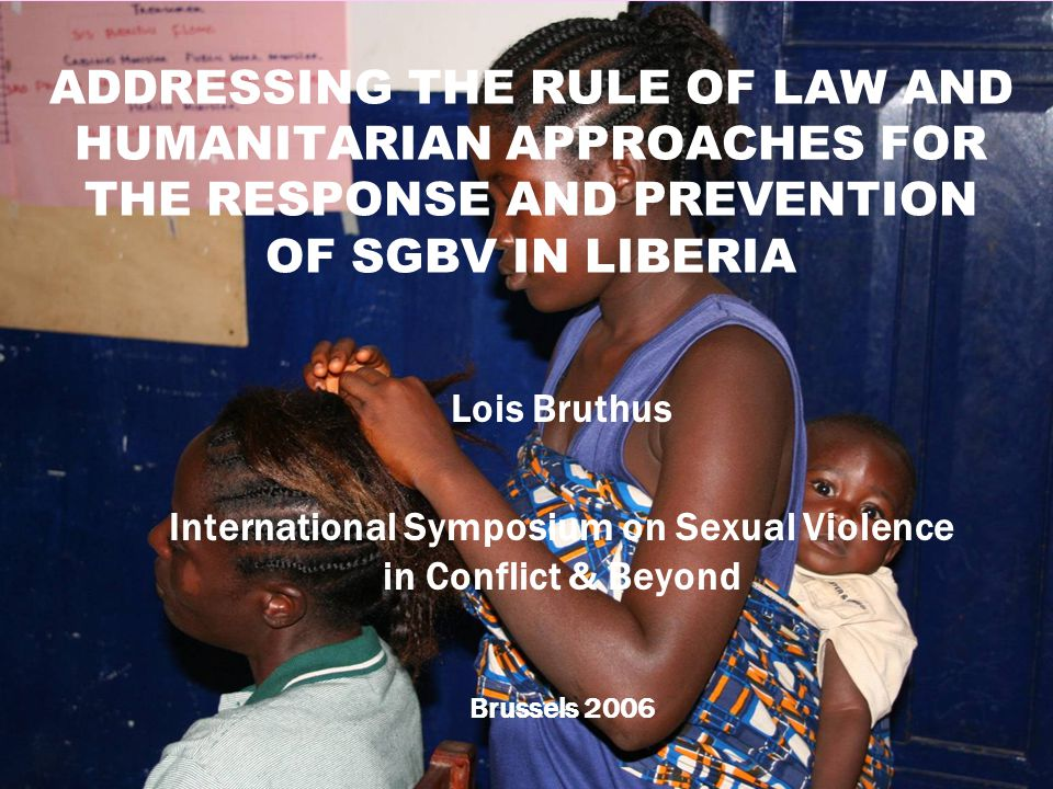 1 ADDRESSING THE RULE OF LAW AND HUMANITARIAN APPROACHES FOR THE RESPONSE AND PREVENTION OF SGBV IN LIBERIA Lois Bruthus International Symposium on Sexual Violence in Conflict & Beyond Brussels 2006