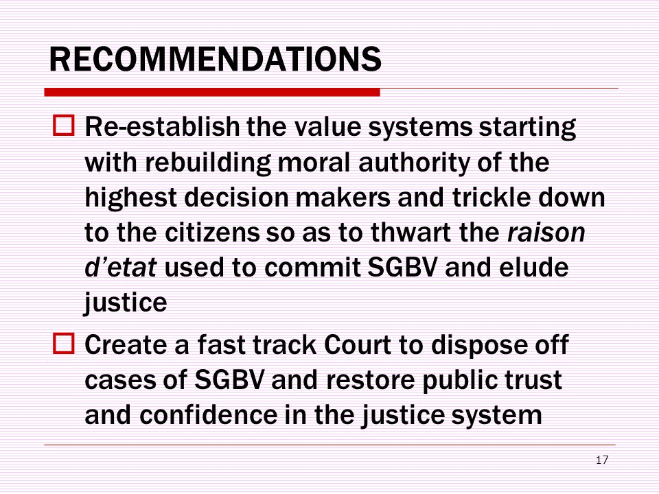 17 RECOMMENDATIONS  Re-establish the value systems starting with rebuilding moral authority of the highest decision makers and trickle down to the citizens so as to thwart the raison d'etat used to commit SGBV and elude justice  Create a fast track Court to dispose off cases of SGBV and restore public trust and confidence in the justice system