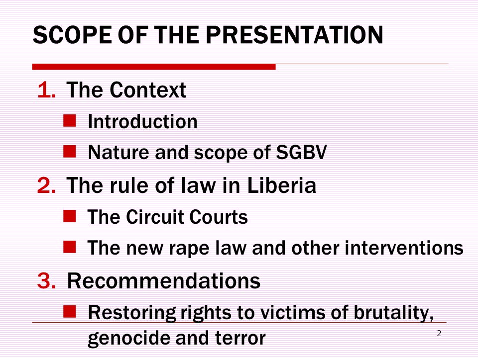 2 SCOPE OF THE PRESENTATION 1.The Context Introduction Nature and scope of SGBV 2.The rule of law in Liberia The Circuit Courts The new rape law and other interventions 3.Recommendations Restoring rights to victims of brutality, genocide and terror