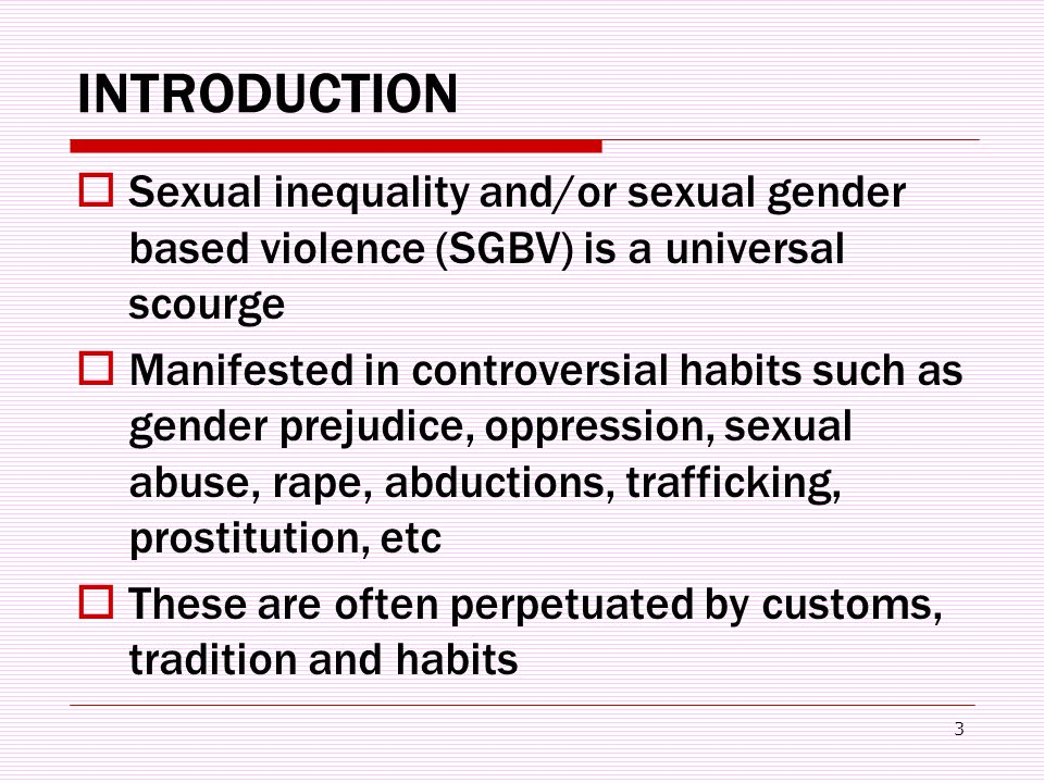 3 INTRODUCTION  Sexual inequality and/or sexual gender based violence (SGBV) is a universal scourge  Manifested in controversial habits such as gender prejudice, oppression, sexual abuse, rape, abductions, trafficking, prostitution, etc  These are often perpetuated by customs, tradition and habits