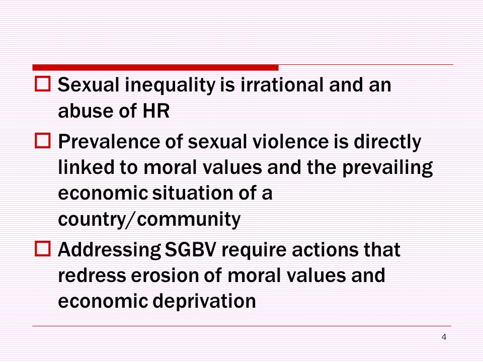 4  Sexual inequality is irrational and an abuse of HR  Prevalence of sexual violence is directly linked to moral values and the prevailing economic situation of a country/community  Addressing SGBV require actions that redress erosion of moral values and economic deprivation