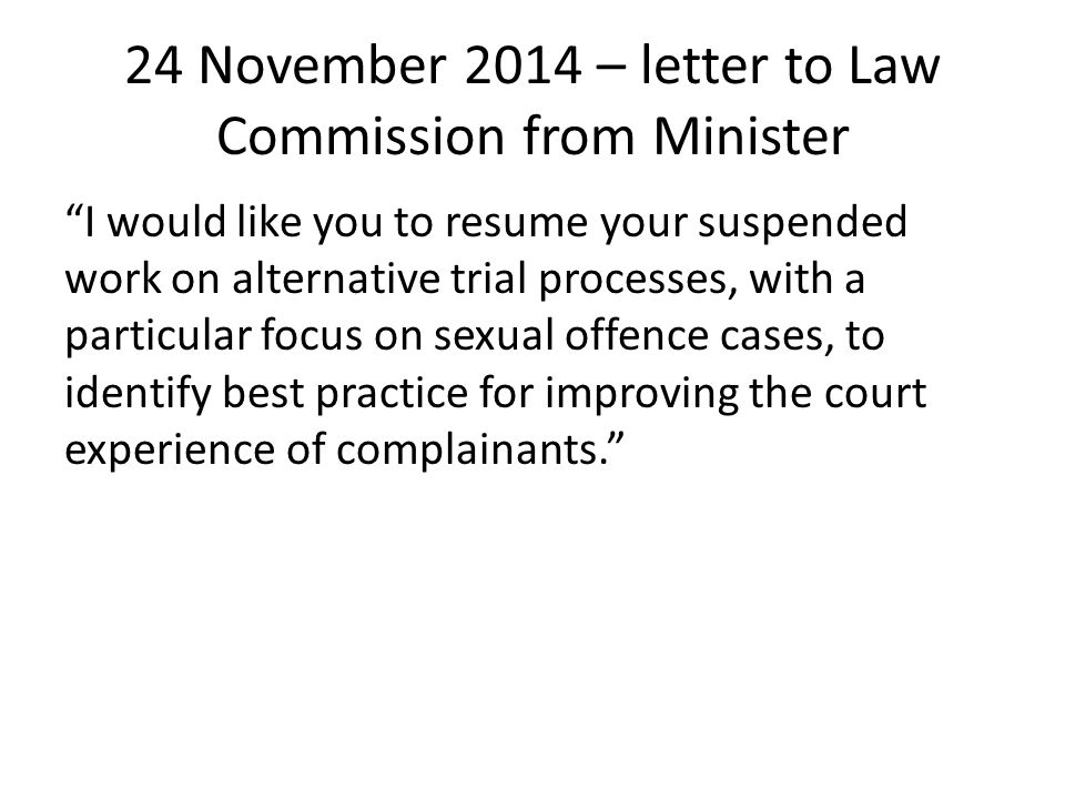 24 November 2014 – letter to Law Commission from Minister I would like you to resume your suspended work on alternative trial processes, with a particular focus on sexual offence cases, to identify best practice for improving the court experience of complainants.