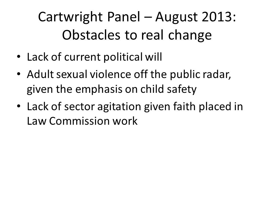 Cartwright Panel – August 2013: Obstacles to real change Lack of current political will Adult sexual violence off the public radar, given the emphasis on child safety Lack of sector agitation given faith placed in Law Commission work