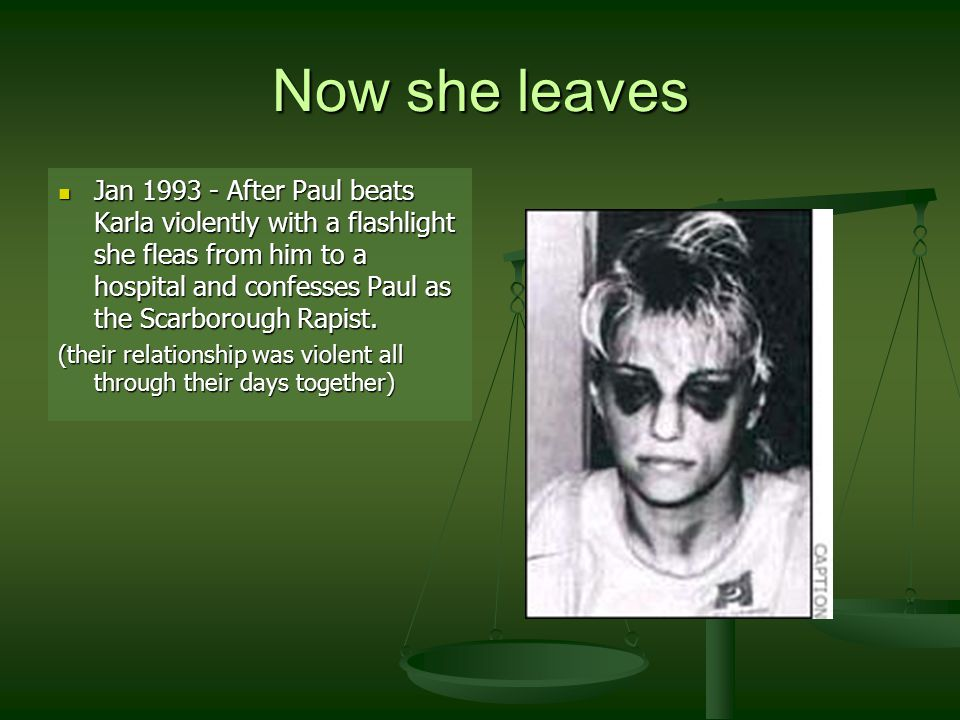 Now she leaves Jan 1993 - After Paul beats Karla violently with a flashlight she fleas from him to a hospital and confesses Paul as the Scarborough Rapist.