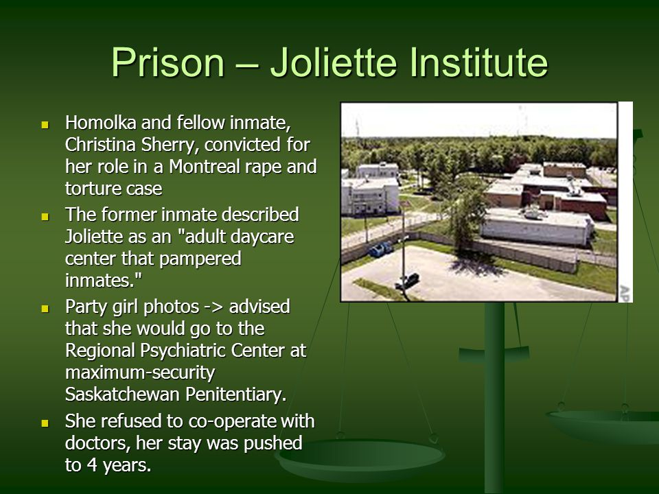 Prison – Joliette Institute Homolka and fellow inmate, Christina Sherry, convicted for her role in a Montreal rape and torture case Homolka and fellow inmate, Christina Sherry, convicted for her role in a Montreal rape and torture case The former inmate described Joliette as an adult daycare center that pampered inmates. The former inmate described Joliette as an adult daycare center that pampered inmates. Party girl photos -> advised that she would go to the Regional Psychiatric Center at maximum-security Saskatchewan Penitentiary.