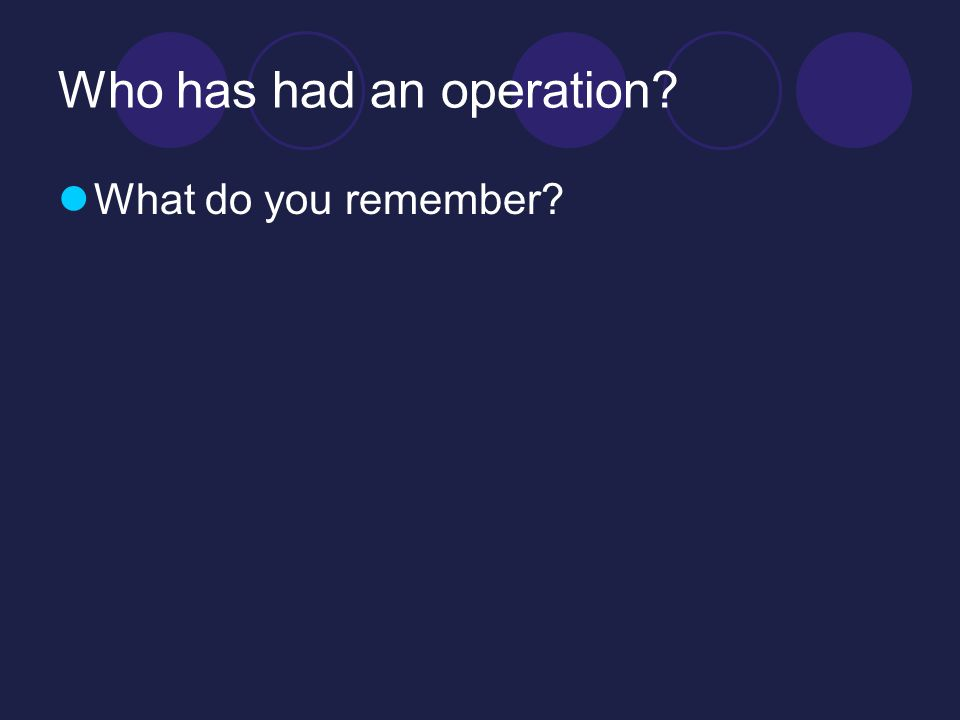 Who has had an operation? What do you remember?