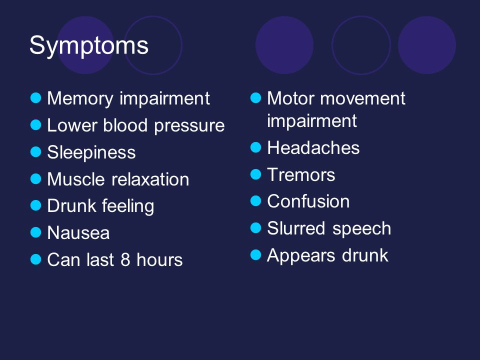 Symptoms Memory impairment Lower blood pressure Sleepiness Muscle relaxation Drunk feeling Nausea Can last 8 hours Motor movement impairment Headaches Tremors Confusion Slurred speech Appears drunk