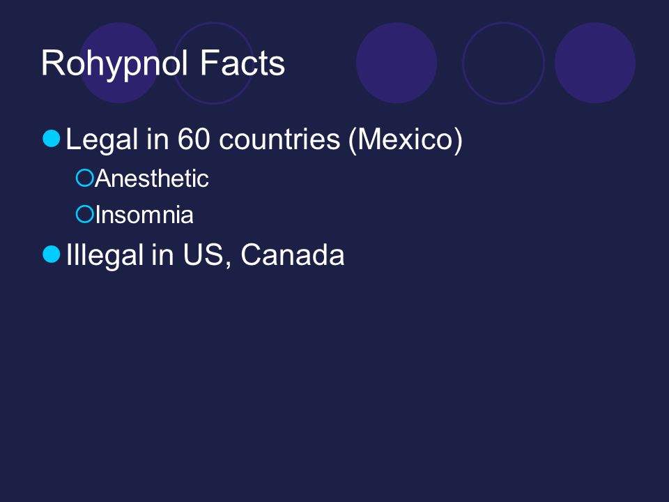 Rohypnol Facts Legal in 60 countries (Mexico)  Anesthetic  Insomnia Illegal in US, Canada