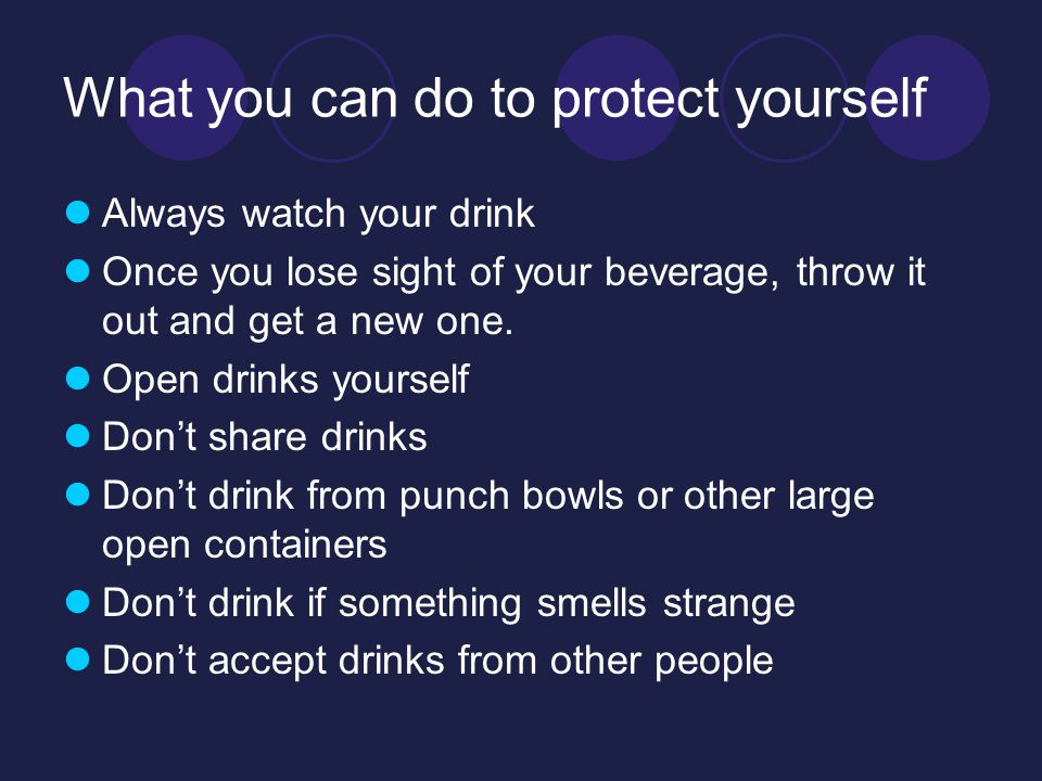 What you can do to protect yourself Always watch your drink Once you lose sight of your beverage, throw it out and get a new one.