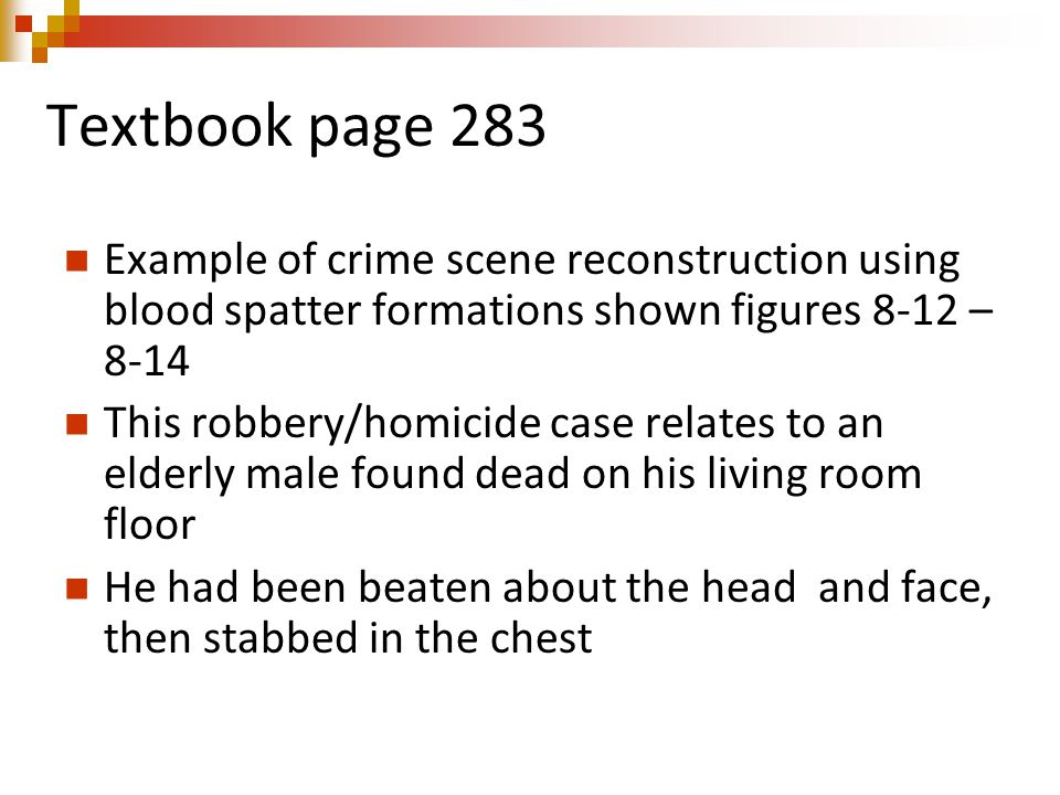 Textbook page 283 Example of crime scene reconstruction using blood spatter formations shown figures 8-12 – 8-14 This robbery/homicide case relates to an elderly male found dead on his living room floor He had been beaten about the head and face, then stabbed in the chest