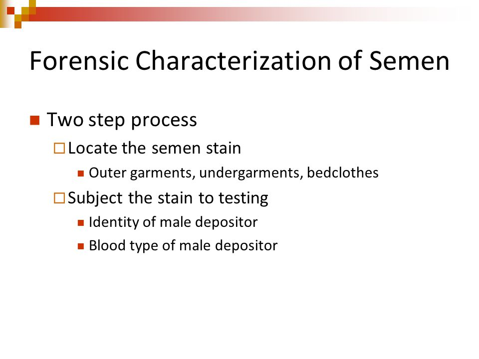 Forensic Characterization of Semen Two step process  Locate the semen stain Outer garments, undergarments, bedclothes  Subject the stain to testing Identity of male depositor Blood type of male depositor