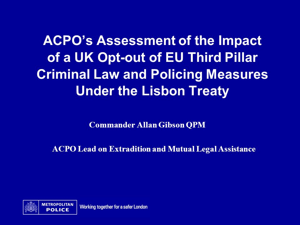 ACPO's Assessment of the Impact of a UK Opt-out of EU Third Pillar Criminal Law and Policing Measures Under the Lisbon Treaty Date Arial 14pt Commander Allan Gibson QPM ACPO Lead on Extradition and Mutual Legal Assistance