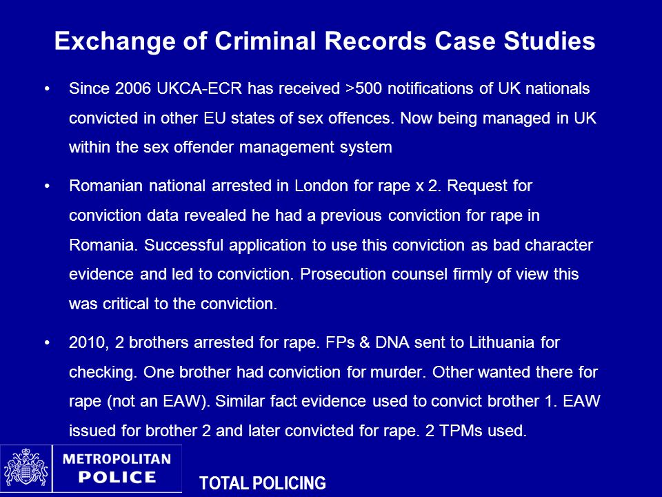 TOTAL POLICING Exchange of Criminal Records Case Studies Since 2006 UKCA-ECR has received >500 notifications of UK nationals convicted in other EU states of sex offences.