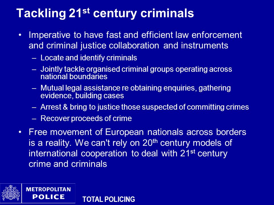 TOTAL POLICING Tackling 21 st century criminals Imperative to have fast and efficient law enforcement and criminal justice collaboration and instruments –Locate and identify criminals –Jointly tackle organised criminal groups operating across national boundaries –Mutual legal assistance re obtaining enquiries, gathering evidence, building cases –Arrest & bring to justice those suspected of committing crimes –Recover proceeds of crime Free movement of European nationals across borders is a reality.