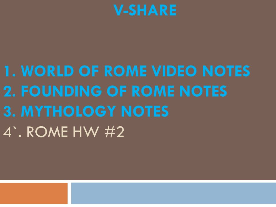 V-SHARE 1. WORLD OF ROME VIDEO NOTES 2. FOUNDING OF ROME NOTES 3. MYTHOLOGY NOTES 4`. ROME HW #2