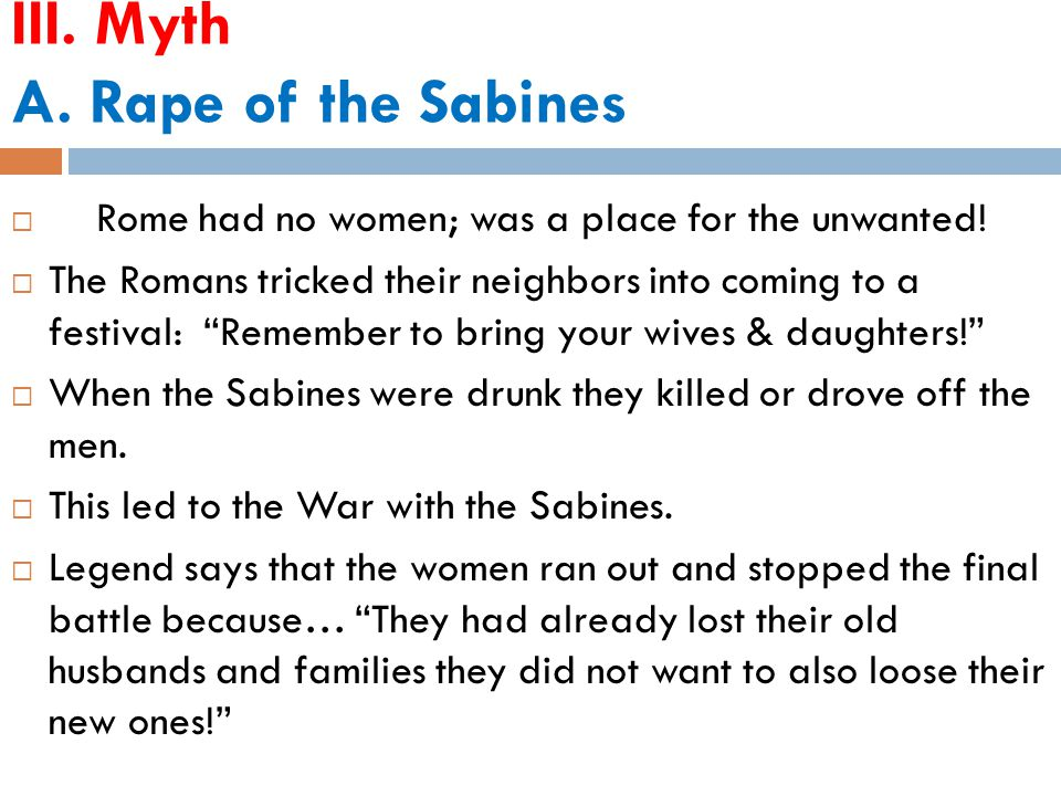 III. Myth A. Rape of the Sabines  Rome had no women; was a place for the unwanted.