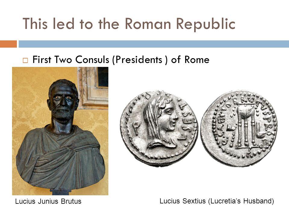 This led to the Roman Republic  First Two Consuls (Presidents ) of Rome Lucius Junius Brutus Lucius Sextius (Lucretia's Husband)