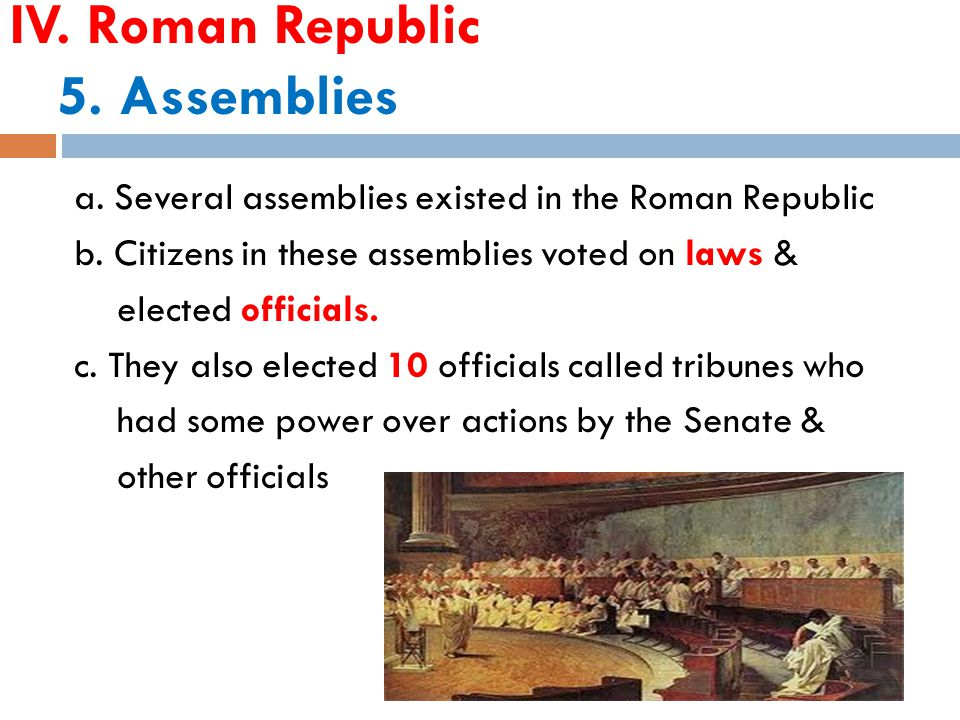 IV. Roman Republic 5. Assemblies a. Several assemblies existed in the Roman Republic b.