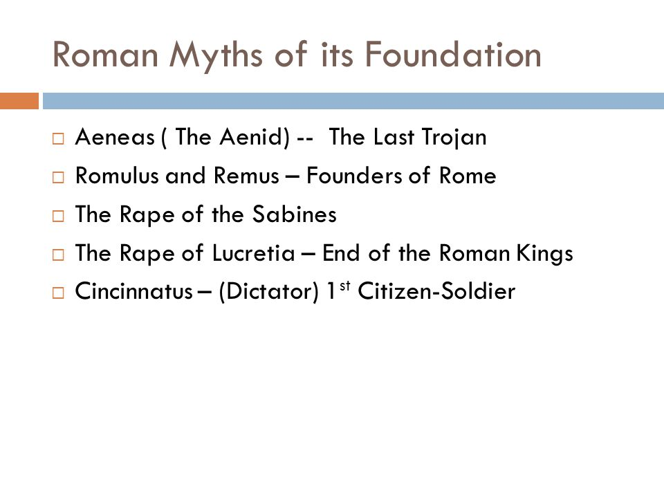 Roman Myths of its Foundation  Aeneas ( The Aenid) -- The Last Trojan  Romulus and Remus – Founders of Rome  The Rape of the Sabines  The Rape of Lucretia – End of the Roman Kings  Cincinnatus – (Dictator) 1 st Citizen-Soldier