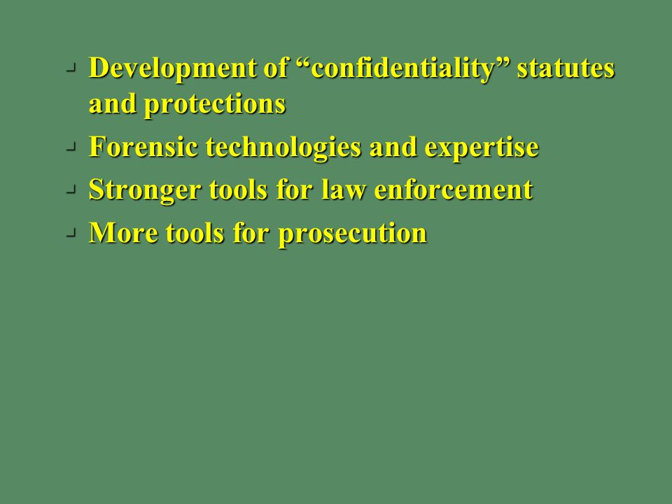 §Development of confidentiality statutes and protections §Forensic technologies and expertise §Stronger tools for law enforcement §More tools for prosecution