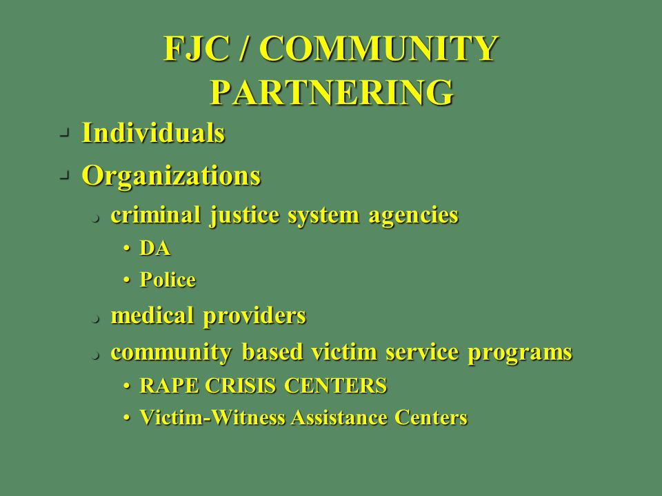 FJC / COMMUNITY PARTNERING §Individuals §Organizations l criminal justice system agencies DADA PolicePolice l medical providers l community based victim service programs RAPE CRISIS CENTERSRAPE CRISIS CENTERS Victim-Witness Assistance CentersVictim-Witness Assistance Centers