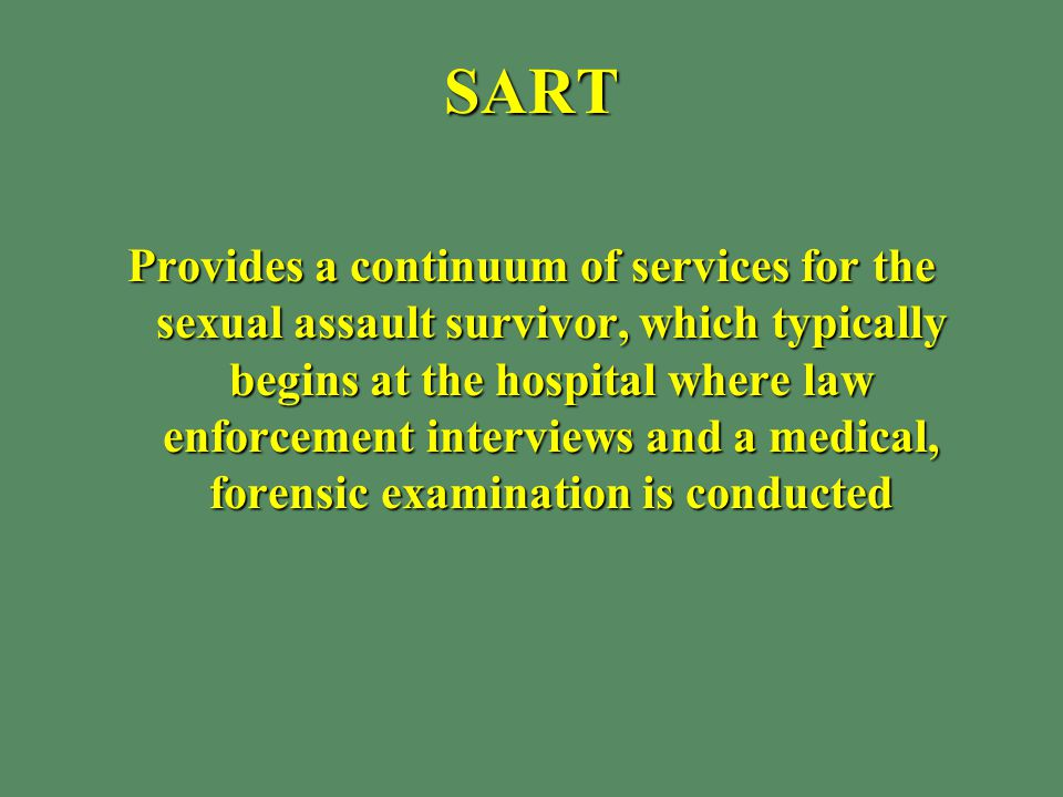 SART Provides a continuum of services for the sexual assault survivor, which typically begins at the hospital where law enforcement interviews and a medical, forensic examination is conducted