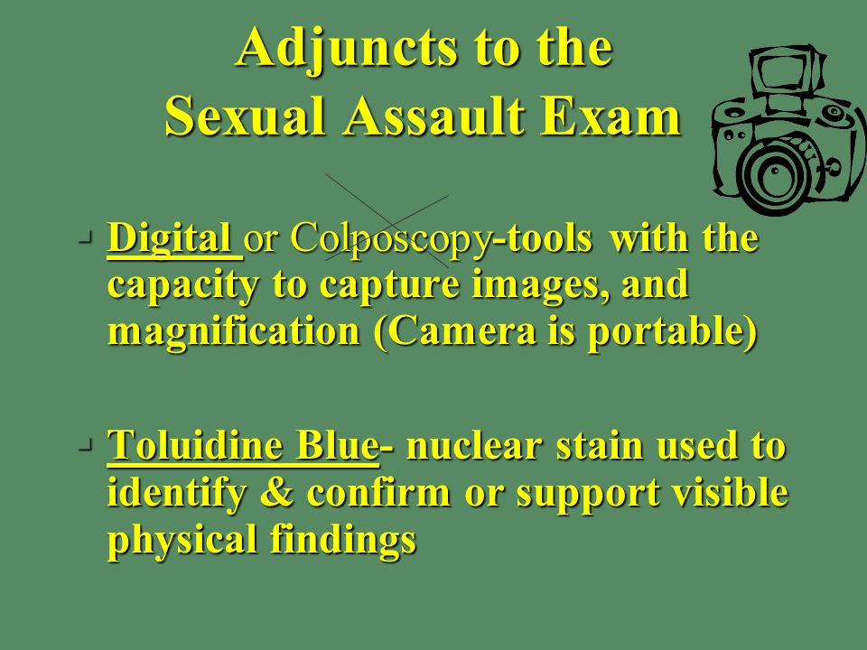 Adjuncts to the Sexual Assault Exam §Digital or Colposcopy-tools with the capacity to capture images, and magnification (Camera is portable) §Toluidine Blue- nuclear stain used to identify & confirm or support visible physical findings