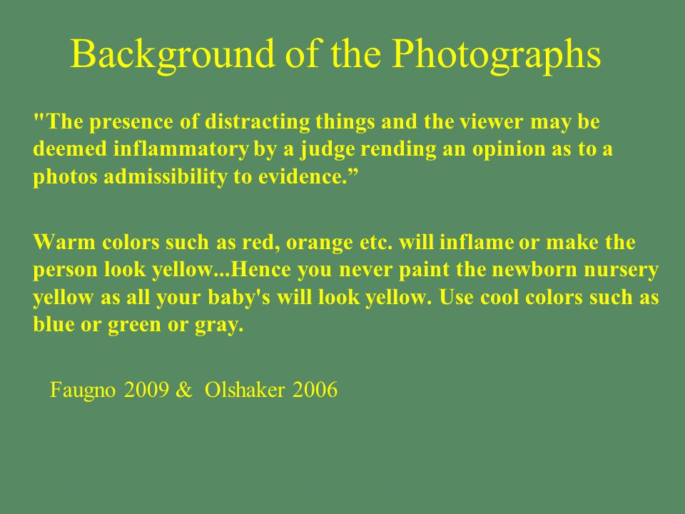 § The presence of distracting things and the viewer may be deemed inflammatory by a judge rending an opinion as to a photos admissibility to evidence. §Warm colors such as red, orange etc.