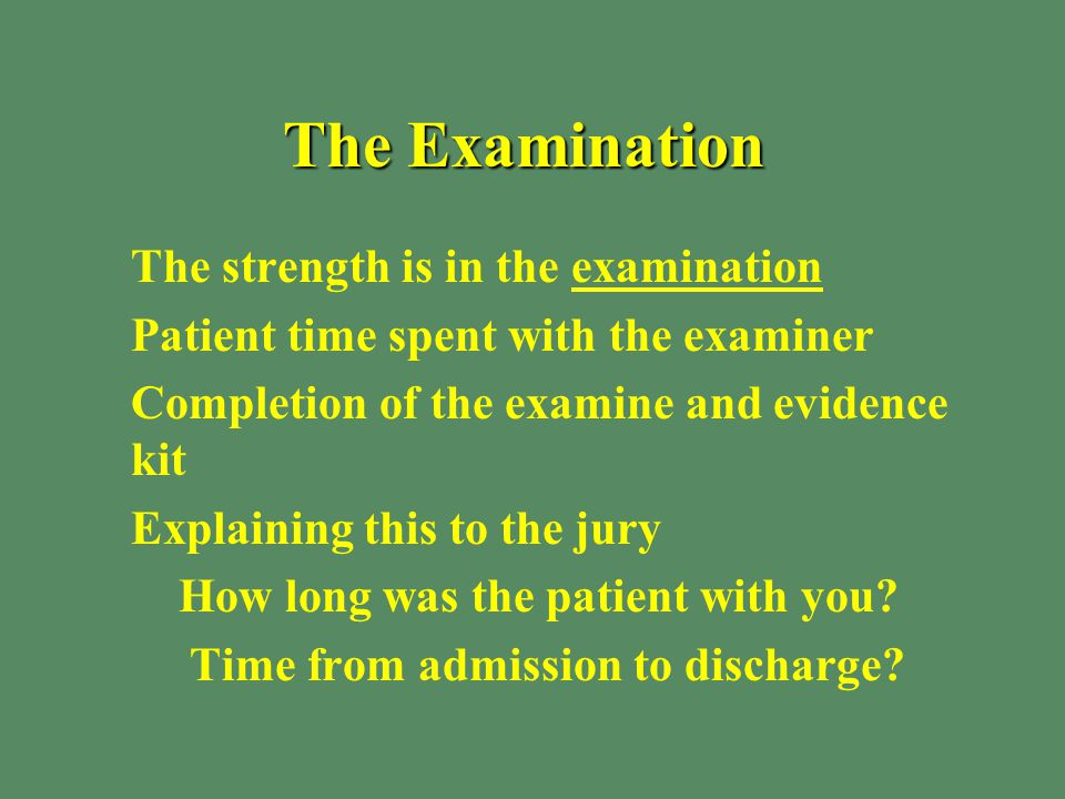 The Examination §The strength is in the examination §Patient time spent with the examiner §Completion of the examine and evidence kit §Explaining this to the jury § How long was the patient with you.